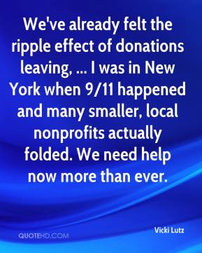 Vicki Lutz  - We've already felt the ripple effect of donations leaving, ... I was in New York when 9/11 happened and many smaller, local nonprofits actually folded. We need help now more than ever.