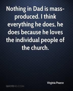 Virginia Pearce  - Nothing in Dad is mass-produced. I think everything he does, he does because he loves the individual people of the church.