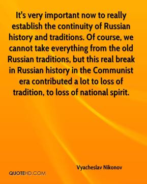 Vyacheslav Nikonov  - It's very important now to really establish the continuity of Russian history and traditions. Of course, we cannot take everything from the old Russian traditions, but this real break in Russian history in the Communist era contributed a lot to loss of tradition, to loss of national spirit.