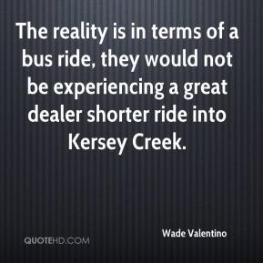Wade Valentino  - The reality is in terms of a bus ride, they would not be experiencing a great dealer shorter ride into Kersey Creek.