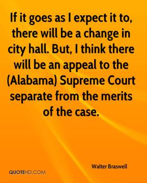 Walter Braswell  - If it goes as I expect it to, there will be a change in city hall. But, I think there will be an appeal to the (Alabama) Supreme Court separate from the merits of the case.