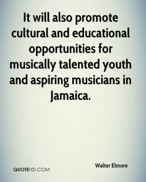 Walter Elmore  - It will also promote cultural and educational opportunities for musically talented youth and aspiring musicians in Jamaica.