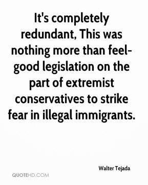 Walter Tejada  - It's completely redundant, This was nothing more than feel-good legislation on the part of extremist conservatives to strike fear in illegal immigrants.