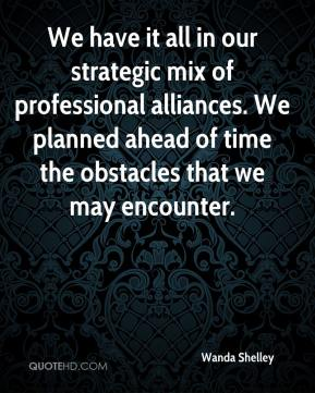 Wanda Shelley  - We have it all in our strategic mix of professional alliances. We planned ahead of time the obstacles that we may encounter.