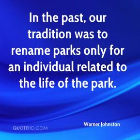 Warner Johnston  - In the past, our tradition was to rename parks only for an individual related to the life of the park.