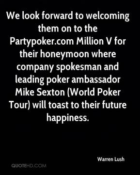 Warren Lush  - We look forward to welcoming them on to the Partypoker.com Million V for their honeymoon where company spokesman and leading poker ambassador Mike Sexton (World Poker Tour) will toast to their future happiness.