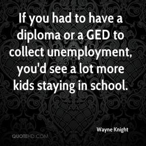 Wayne Knight  - If you had to have a diploma or a GED to collect unemployment, you'd see a lot more kids staying in school.