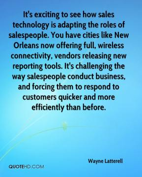 Wayne Latterell  - It's exciting to see how sales technology is adapting the roles of salespeople. You have cities like New Orleans now offering full, wireless connectivity, vendors releasing new reporting tools. It's challenging the way salespeople conduct business, and forcing them to respond to customers quicker and more efficiently than before.