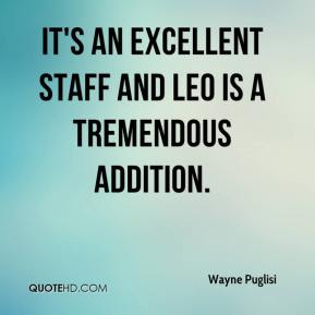 Wayne Puglisi  - It's an excellent staff and Leo is a tremendous addition.