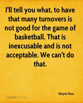 Wayne Ross  - I'll tell you what, to have that many turnovers is not good for the game of basketball. That is inexcusable and is not acceptable. We can't do that.