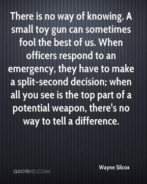 Wayne Silcox  - There is no way of knowing. A small toy gun can sometimes fool the best of us. When officers respond to an emergency, they have to make a split-second decision; when all you see is the top part of a potential weapon, there's no way to tell a difference.
