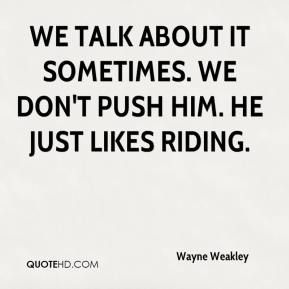 Wayne Weakley  - We talk about it sometimes. We don't push him. He just likes riding.