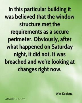 Wes Kooistra  - In this particular building it was believed that the window structure met the requirements as a secure perimeter. Obviously, after what happened on Saturday night, it did not. It was breached and we're looking at changes right now.