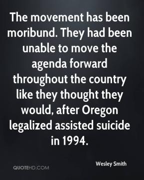The movement has been moribund. They had been unable to move the agenda forward throughout the country like they thought they would, after Oregon legalized assisted suicide in 1994.