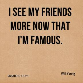 I see my friends MORE now that I'm famous.