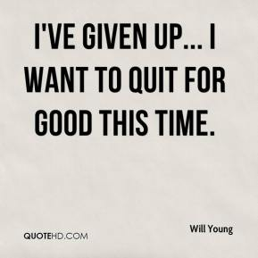 Will Young  - I've given up... I want to quit for good this time.