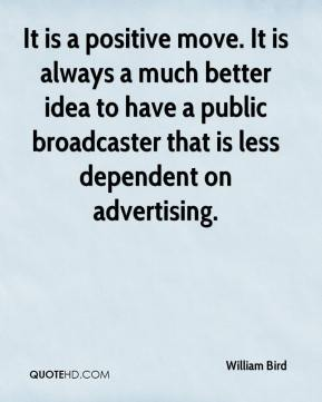 William Bird  - It is a positive move. It is always a much better idea to have a public broadcaster that is less dependent on advertising.