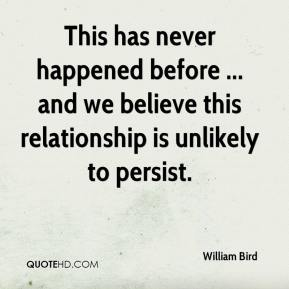 William Bird  - This has never happened before ... and we believe this relationship is unlikely to persist.