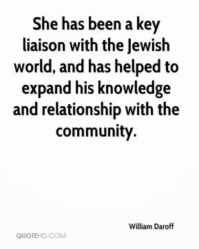 William Daroff  - She has been a key liaison with the Jewish world, and has helped to expand his knowledge and relationship with the community.