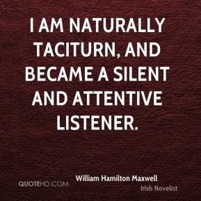 William Hamilton Maxwell - I am naturally taciturn, and became a silent and attentive listener.