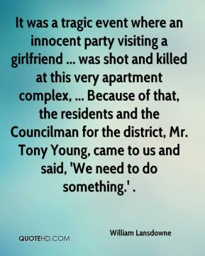 William Lansdowne  - It was a tragic event where an innocent party visiting a girlfriend ... was shot and killed at this very apartment complex, ... Because of that, the residents and the Councilman for the district, Mr. Tony Young, came to us and said, 'We need to do something.' .