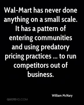 William McNary  - Wal-Mart has never done anything on a small scale. It has a pattern of entering communities and using predatory pricing practices ... to run competitors out of business.