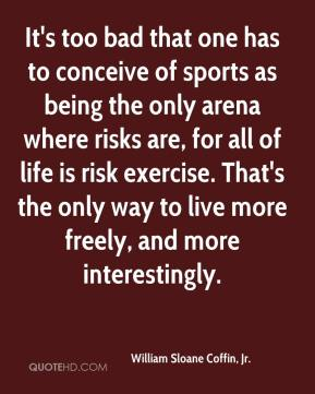 It's too bad that one has to conceive of sports as being the only arena where risks are, for all of life is risk exercise. That's the only way to live more freely, and more interestingly.