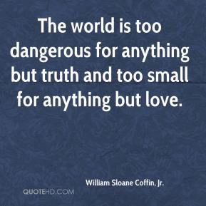 The world is too dangerous for anything but truth and too small for anything but love.