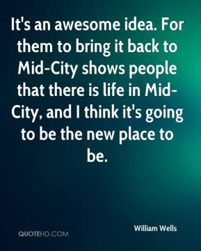William Wells  - It's an awesome idea. For them to bring it back to Mid-City shows people that there is life in Mid-City, and I think it's going to be the new place to be.