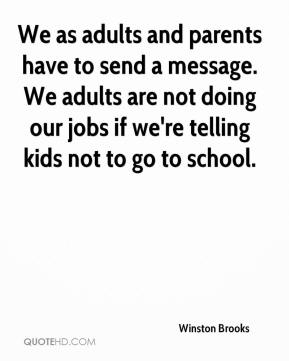 Winston Brooks  - We as adults and parents have to send a message. We adults are not doing our jobs if we're telling kids not to go to school.