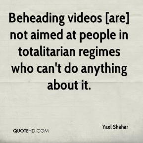 Yael Shahar  - Beheading videos [are] not aimed at people in totalitarian regimes who can't do anything about it.