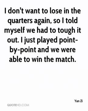 Yan Zi  - I don't want to lose in the quarters again, so I told myself we had to tough it out. I just played point-by-point and we were able to win the match.