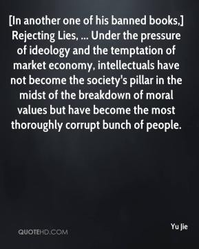 Yu Jie  - [In another one of his banned books,] Rejecting Lies, ... Under the pressure of ideology and the temptation of market economy, intellectuals have not become the society's pillar in the midst of the breakdown of moral values but have become the most thoroughly corrupt bunch of people.