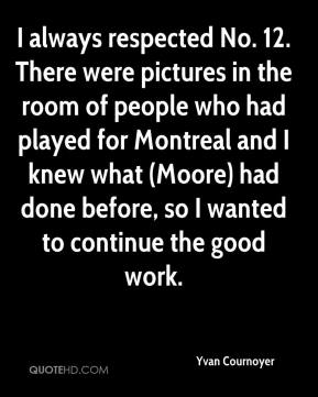 Yvan Cournoyer  - I always respected No. 12. There were pictures in the room of people who had played for Montreal and I knew what (Moore) had done before, so I wanted to continue the good work.