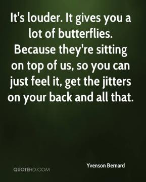 It's louder. It gives you a lot of butterflies. Because they're sitting on top of us, so you can just feel it, get the jitters on your back and all that.