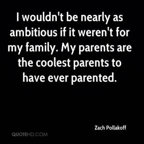 Zach Pollakoff  - I wouldn't be nearly as ambitious if it weren't for my family. My parents are the coolest parents to have ever parented.