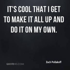 Zach Pollakoff  - It's cool that I get to make it all up and do it on my own.