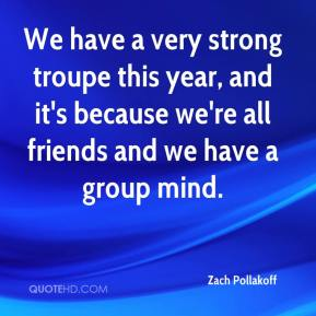 Zach Pollakoff  - We have a very strong troupe this year, and it's because we're all friends and we have a group mind.
