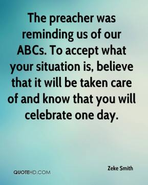 Zeke Smith  - The preacher was reminding us of our ABCs. To accept what your situation is, believe that it will be taken care of and know that you will celebrate one day.