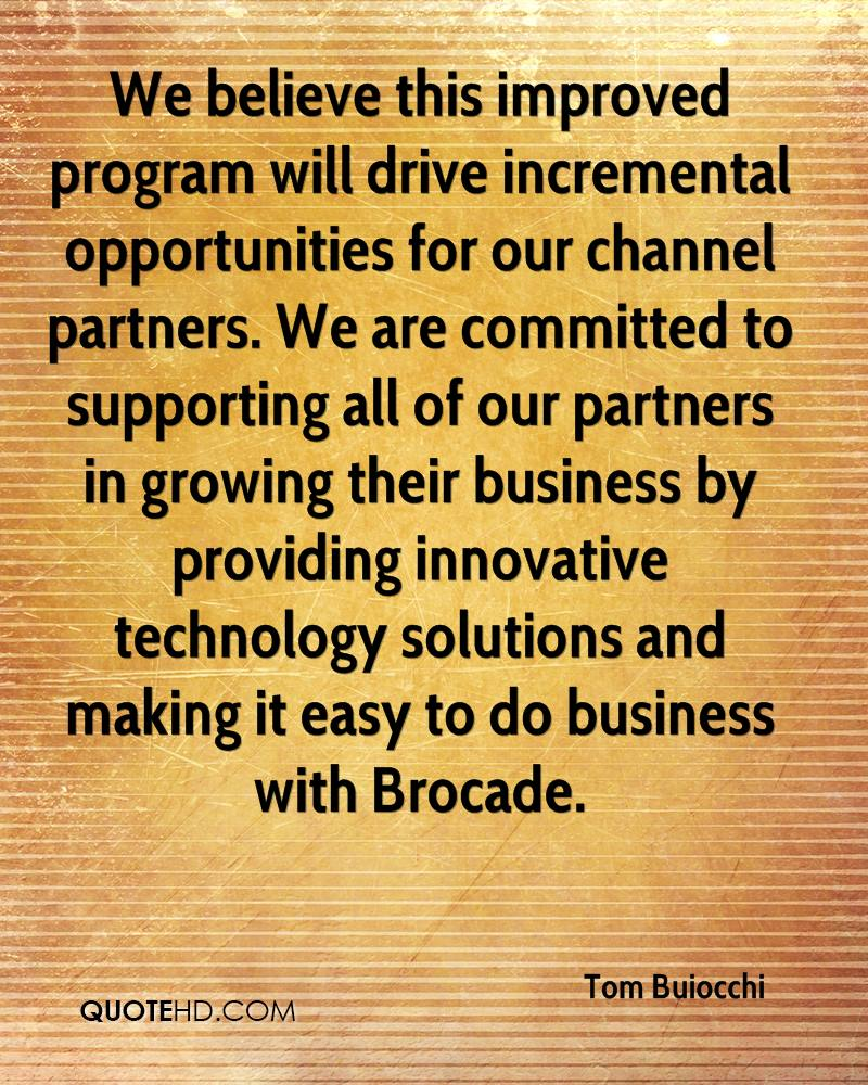We believe this improved program will drive incremental opportunities for our channel partners. We are committed to supporting all of our partners in growing their business by providing innovative technology solutions and making it easy to do business with Brocade.