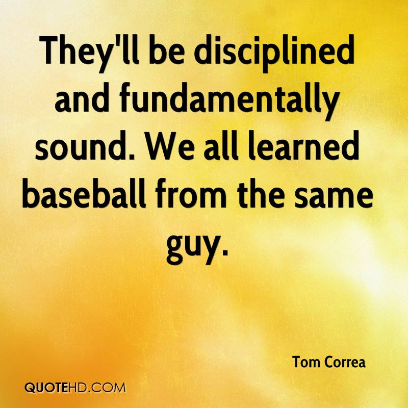 They'll be disciplined and fundamentally sound. We all learned baseball from the same guy.