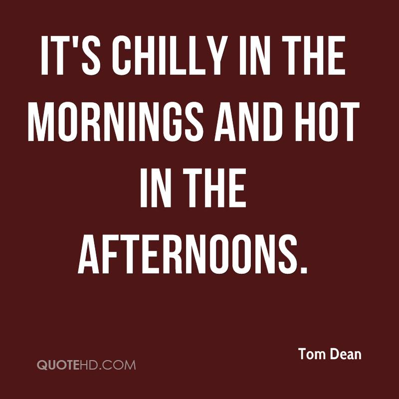 It's chilly in the mornings and hot in the afternoons.