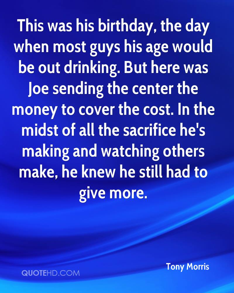 This was his birthday, the day when most guys his age would be out drinking. But here was Joe sending the center the money to cover the cost. In the midst of all the sacrifice he's making and watching others make, he knew he still had to give more.