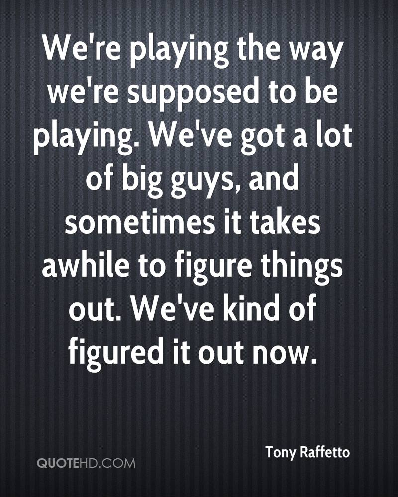 We're playing the way we're supposed to be playing. We've got a lot of big guys, and sometimes it takes awhile to figure things out. We've kind of figured it out now.