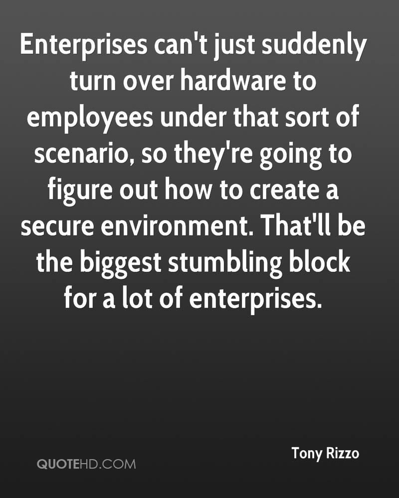 Enterprises can't just suddenly turn over hardware to employees under that sort of scenario, so they're going to figure out how to create a secure environment. That'll be the biggest stumbling block for a lot of enterprises.