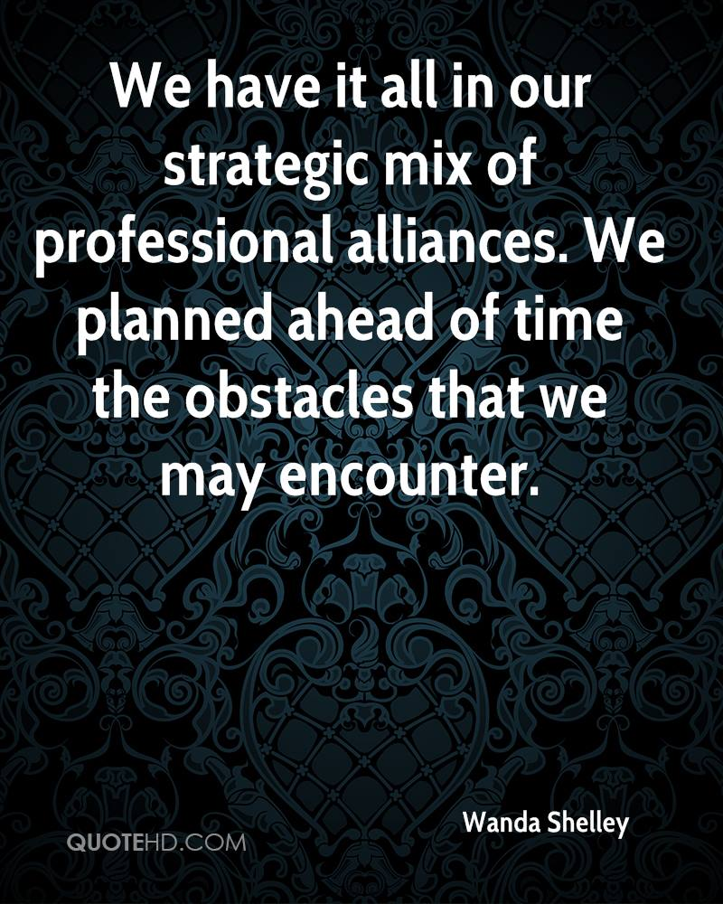 We have it all in our strategic mix of professional alliances. We planned ahead of time the obstacles that we may encounter.