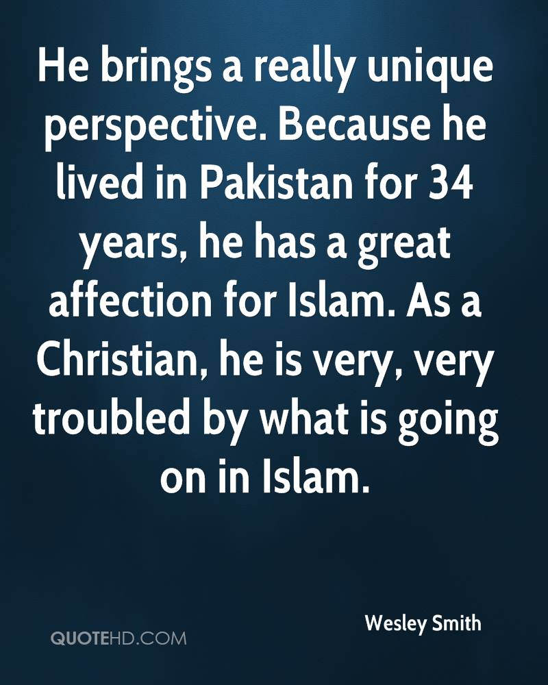 He brings a really unique perspective. Because he lived in Pakistan for 34 years, he has a great affection for Islam. As a Christian, he is very, very troubled by what is going on in Islam.
