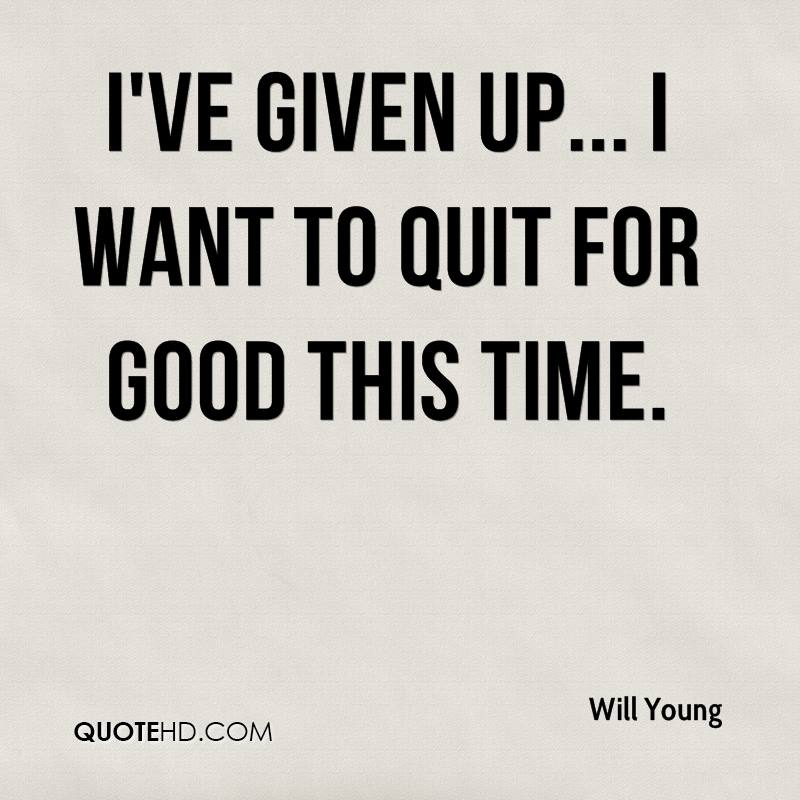 I've given up... I want to quit for good this time.