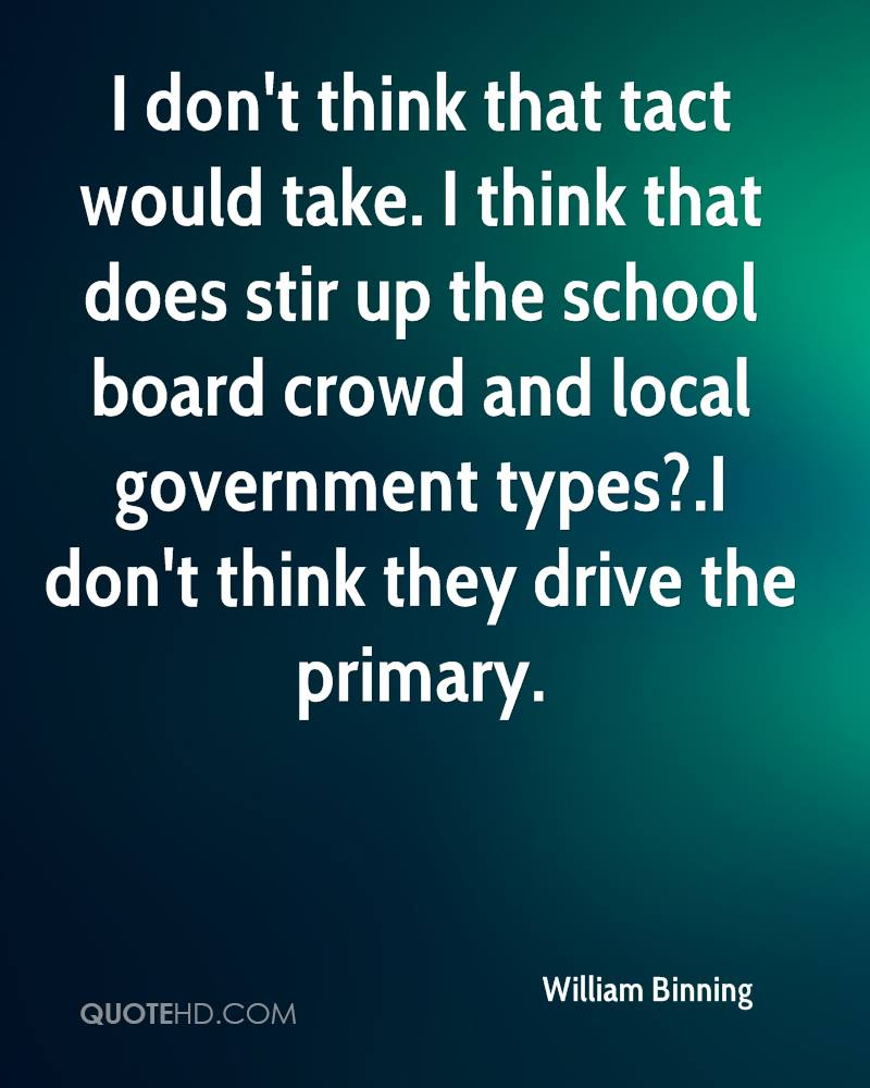 I don't think that tact would take. I think that does stir up the school board crowd and local government types?.I don't think they drive the primary.