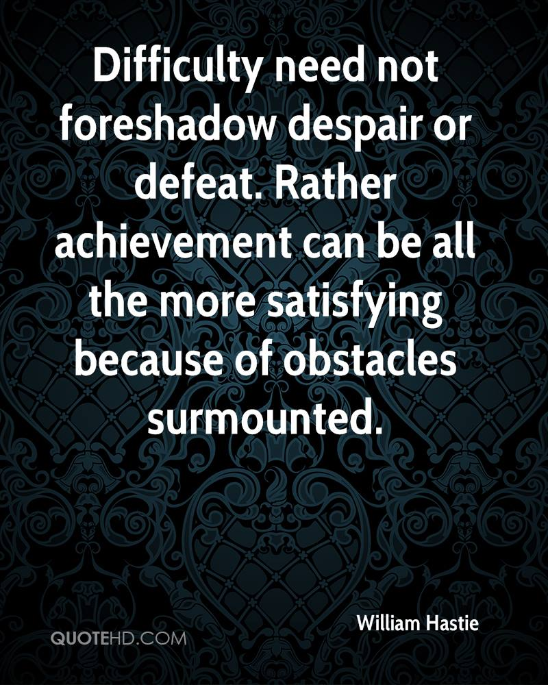 Difficulty need not foreshadow despair or defeat. Rather achievement can be all the more satisfying because of obstacles surmounted.